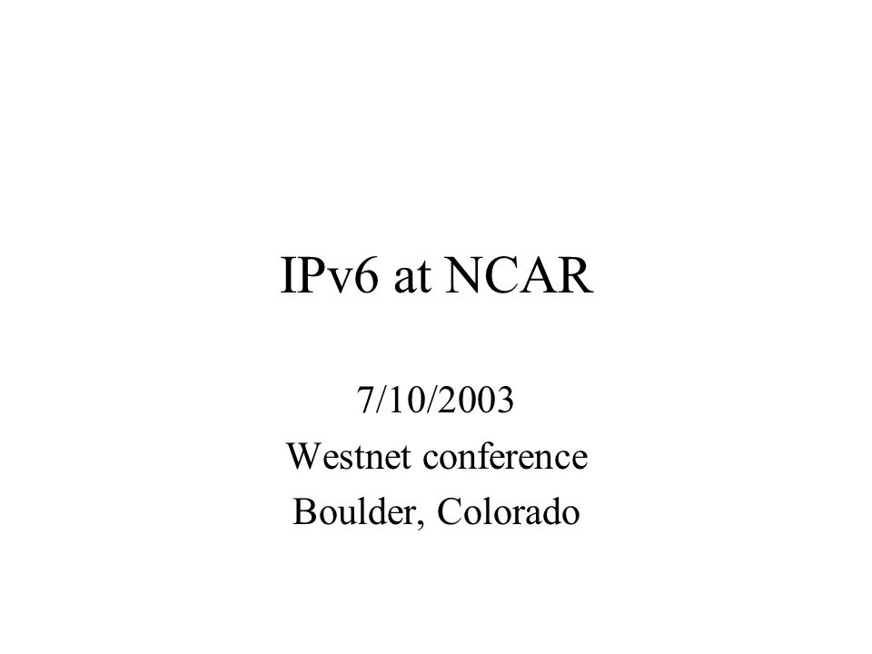 IPv6 at NCAR 7/10/2003 Westnet conference Boulder, Colorado