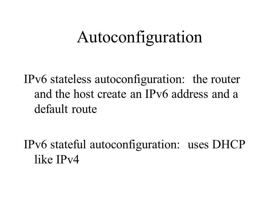 Autoconfiguration IPv6 stateless autoconfiguration: the router and the host create an IPv6 address and a default route IPv6 stateful autoconfiguration