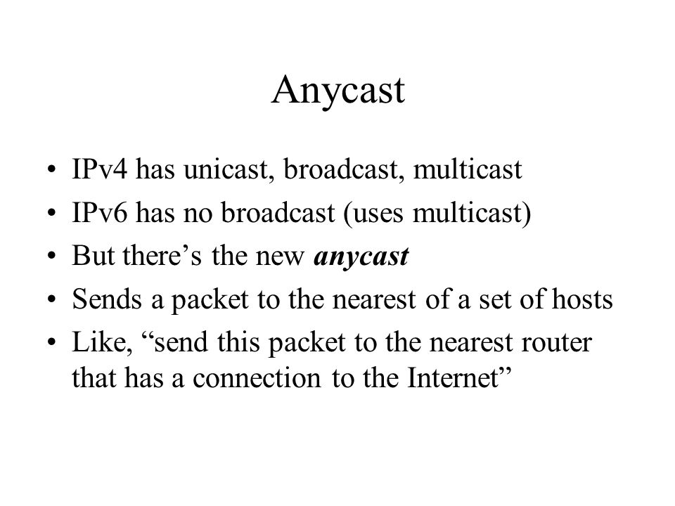 Anycast IPv4 has unicast, broadcast, multicast IPv6 has no broadcast (uses multicast) But there's the new anycast Sends a packet to the nearest of a s