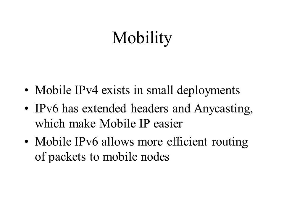 Mobility Mobile IPv4 exists in small deployments IPv6 has extended headers and Anycasting, which make Mobile IP easier Mobile IPv6 allows more efficie