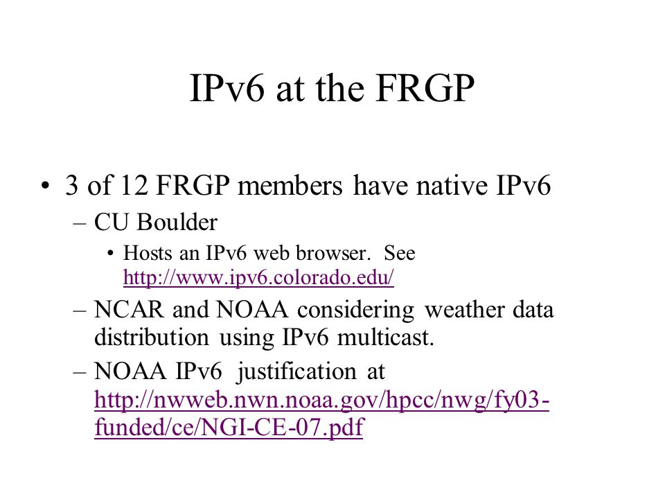 IPv6 at the FRGP 3 of 12 FRGP members have native IPv6 –CU Boulder Hosts an IPv6 web browser. See http://www.ipv6.colorado.edu/ http://www.ipv6.colora