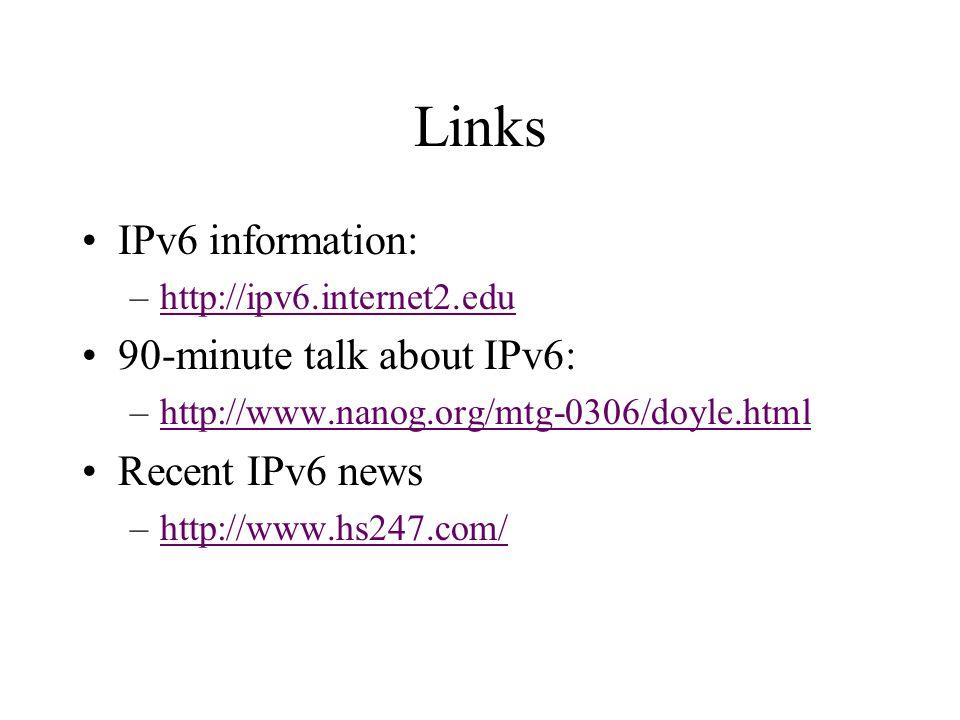 Links IPv6 information: –http://ipv6.internet2.eduhttp://ipv6.internet2.edu 90-minute talk about IPv6: –http://www.nanog.org/mtg-0306/doyle.htmlhttp://www.nanog.org/mtg-0306/doyle.html Recent IPv6 news –http://www.hs247.com/http://www.hs247.com/