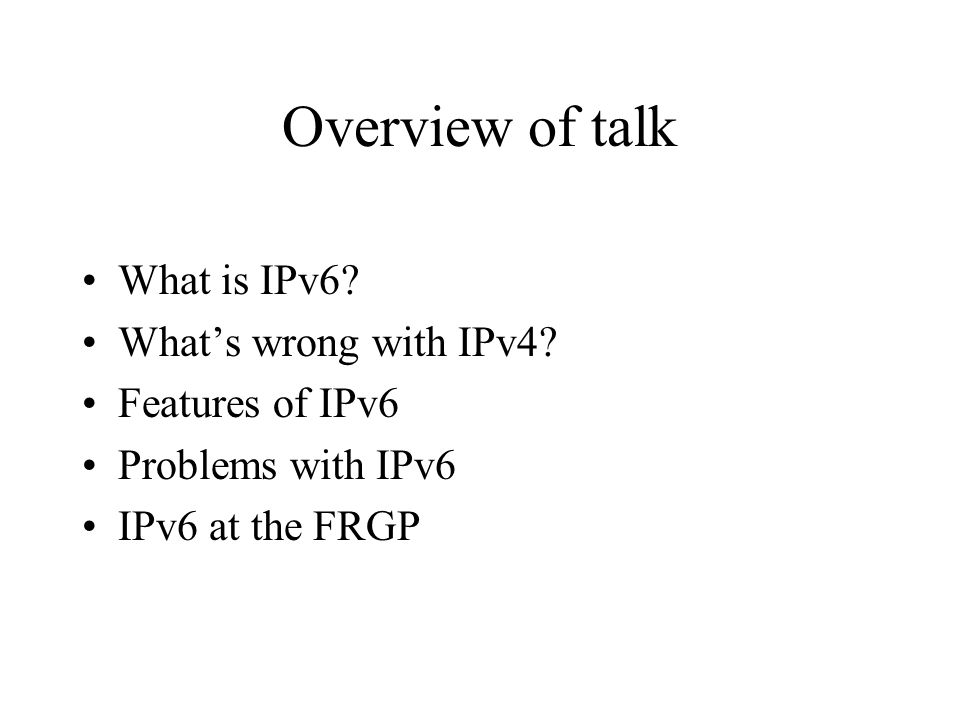Overview of talk What is IPv6? What's wrong with IPv4? Features of IPv6 Problems with IPv6 IPv6 at the FRGP