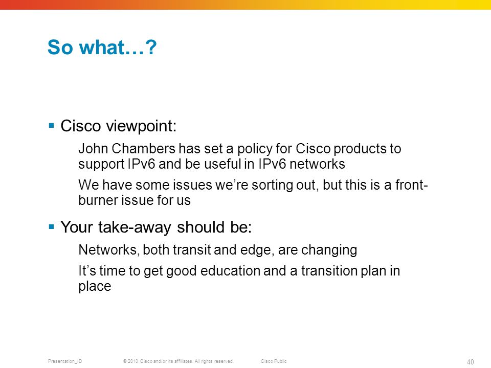 © 2010 Cisco and/or its affiliates. All rights reserved.Cisco Public Presentation_ID 40 So what….
