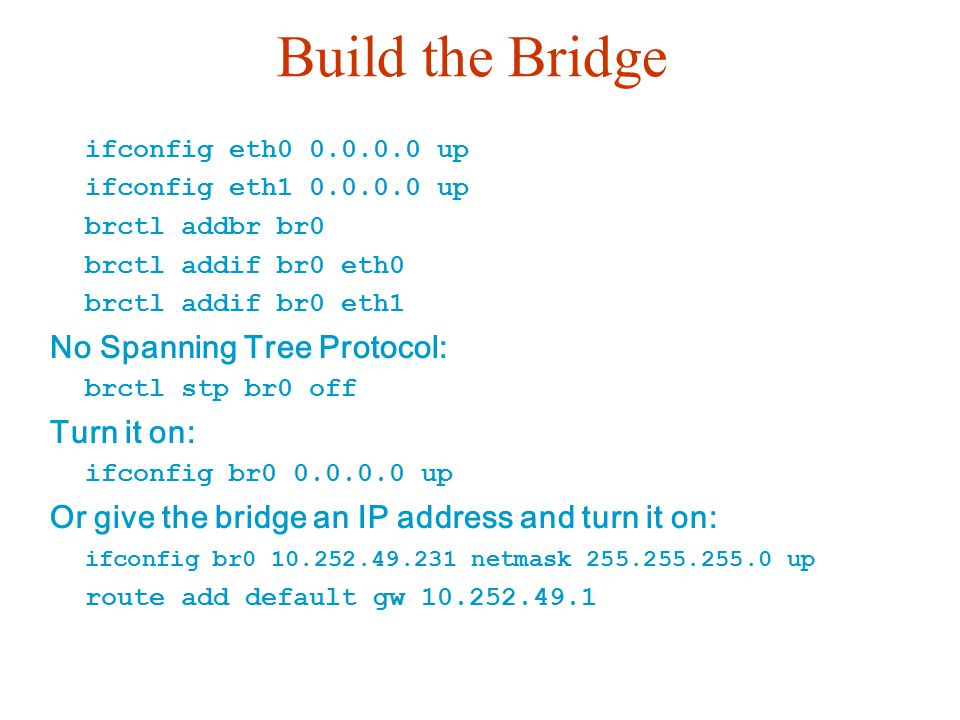 Build the Bridge ifconfig eth0 0.0.0.0 up ifconfig eth1 0.0.0.0 up brctl addbr br0 brctl addif br0 eth0 brctl addif br0 eth1 No Spanning Tree Protocol