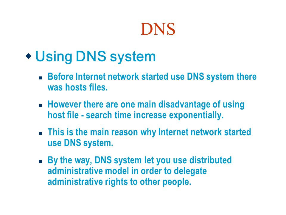 DNS  Using DNS system Before Internet network started use DNS system there was hosts files. However there are one main disadvantage of using host fil