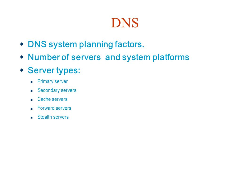 DNS  DNS system planning factors.  Number of servers and system platforms  Server types: Primary server Secondary servers Cache servers Forward ser