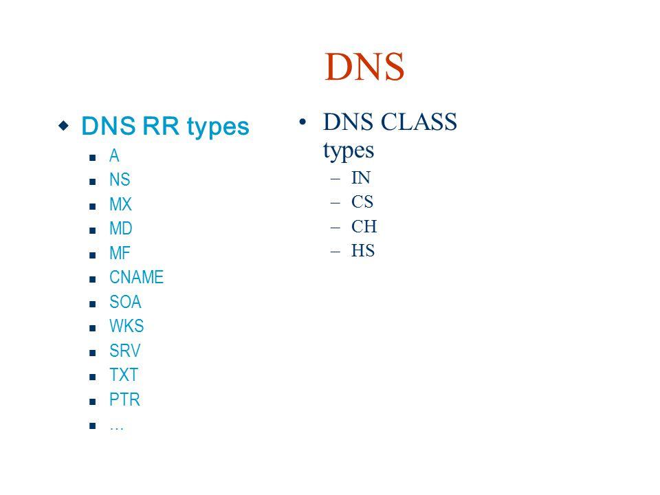 DNS  DNS RR types A NS MX MD MF CNAME SOA WKS SRV TXT PTR … DNS CLASS types –IN –CS –CH –HS