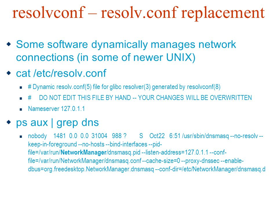 resolvconf – resolv.conf replacement  Some software dynamically manages network connections (in some of newer UNIX)  cat /etc/resolv.conf # Dynamic