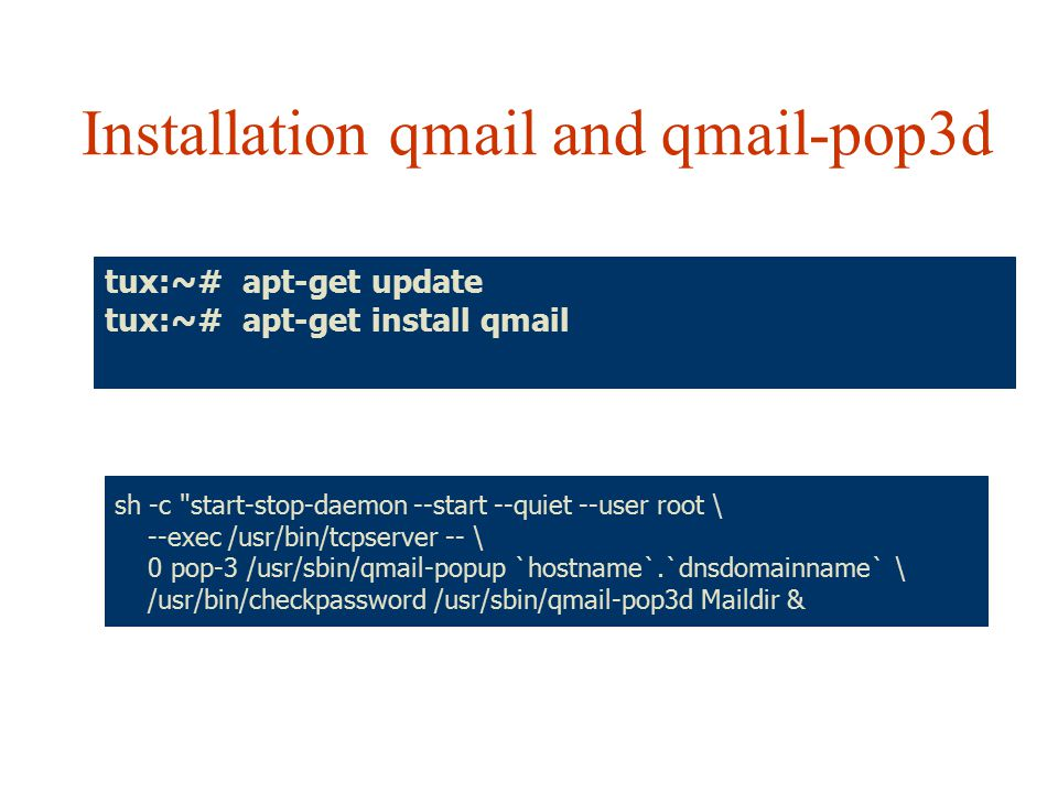 Installation qmail and qmail-pop3d tux:~# apt-get update tux:~# apt-get install qmail sh -c