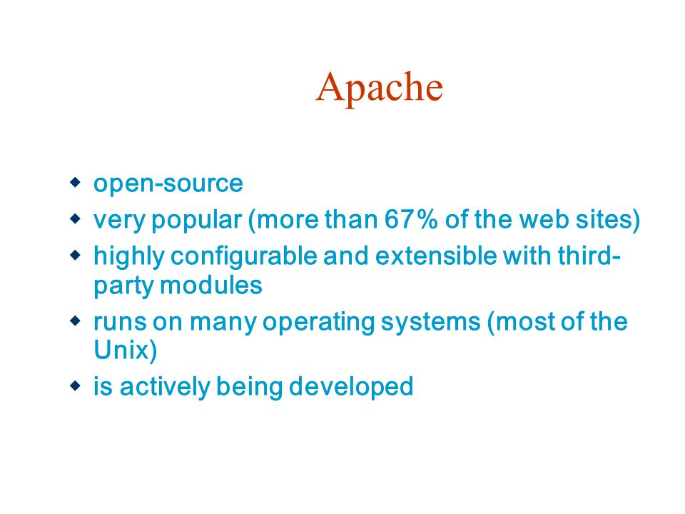 Apache  open-source  very popular (more than 67% of the web sites)  highly configurable and extensible with third- party modules  runs on many ope