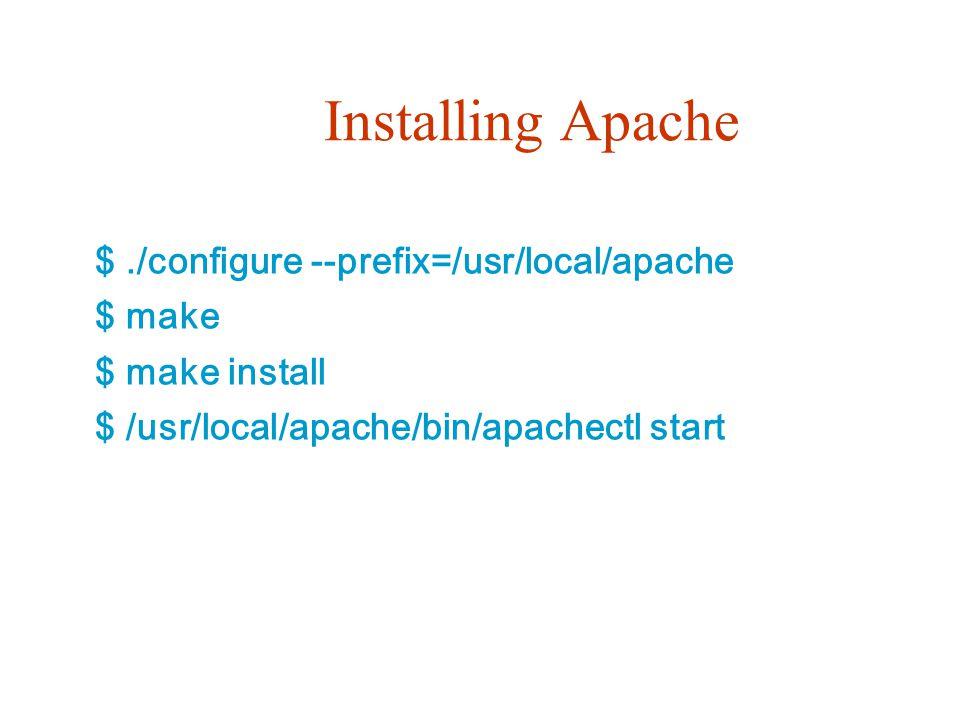 Installing Apache $./configure --prefix=/usr/local/apache $ make $ make install $ /usr/local/apache/bin/apachectl start