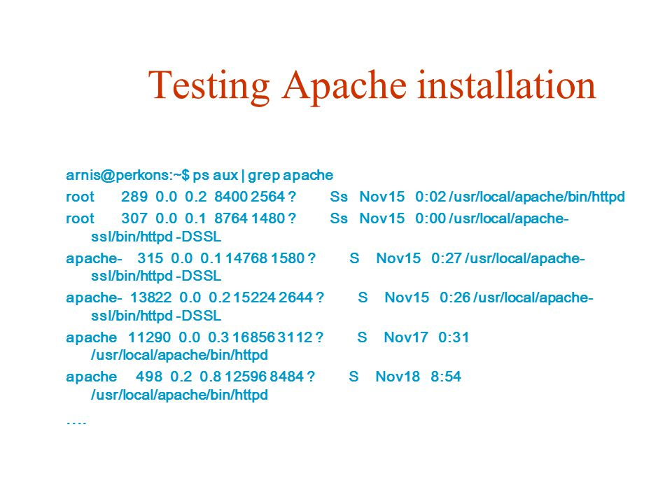 Testing Apache installation arnis@perkons:~$ ps aux | grep apache root 289 0.0 0.2 8400 2564 ? Ss Nov15 0:02 /usr/local/apache/bin/httpd root 307 0.0