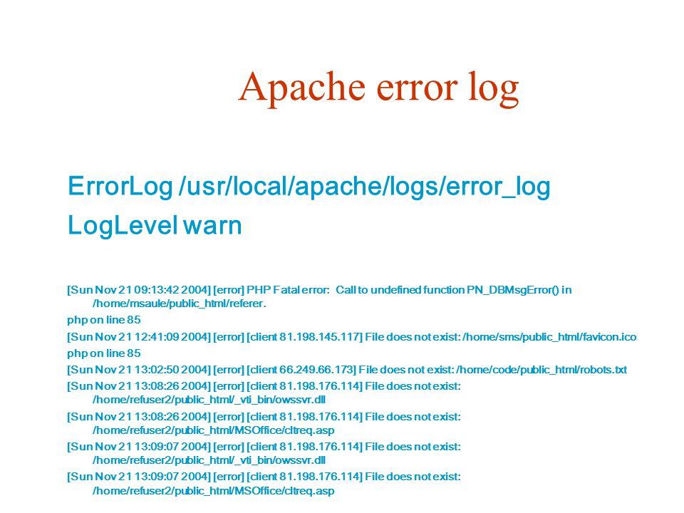 Apache error log ErrorLog /usr/local/apache/logs/error_log LogLevel warn [Sun Nov 21 09:13:42 2004] [error] PHP Fatal error: Call to undefined function PN_DBMsgError() in /home/msaule/public_html/referer.