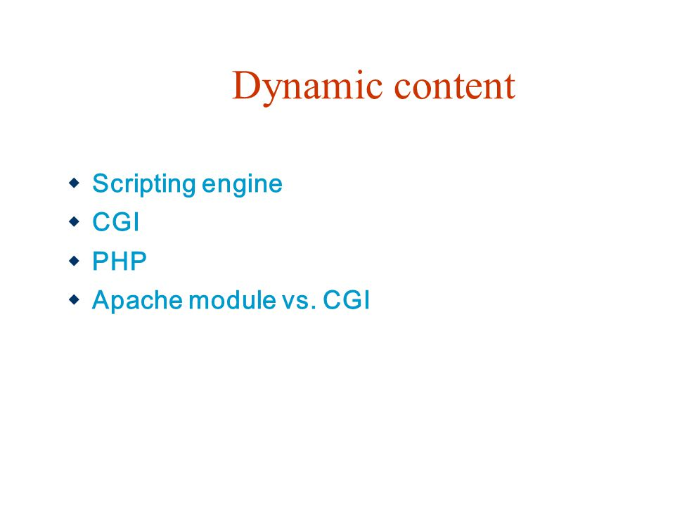 Dynamic content  Scripting engine  CGI  PHP  Apache module vs. CGI
