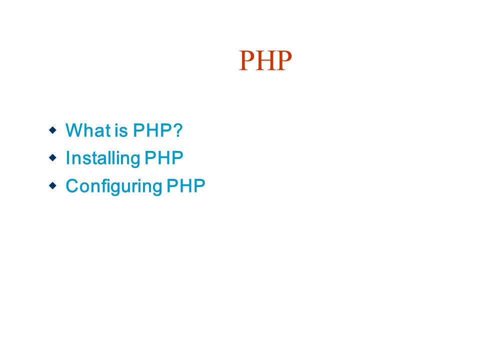 PHP  What is PHP?  Installing PHP  Configuring PHP