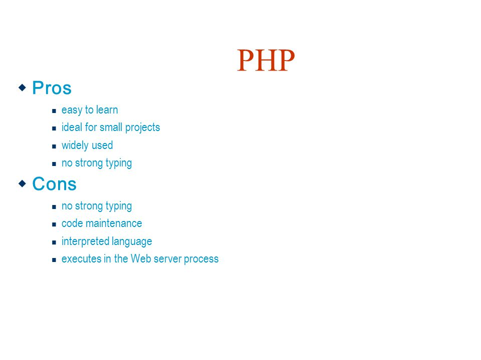 PHP  Pros easy to learn ideal for small projects widely used no strong typing  Cons no strong typing code maintenance interpreted language executes