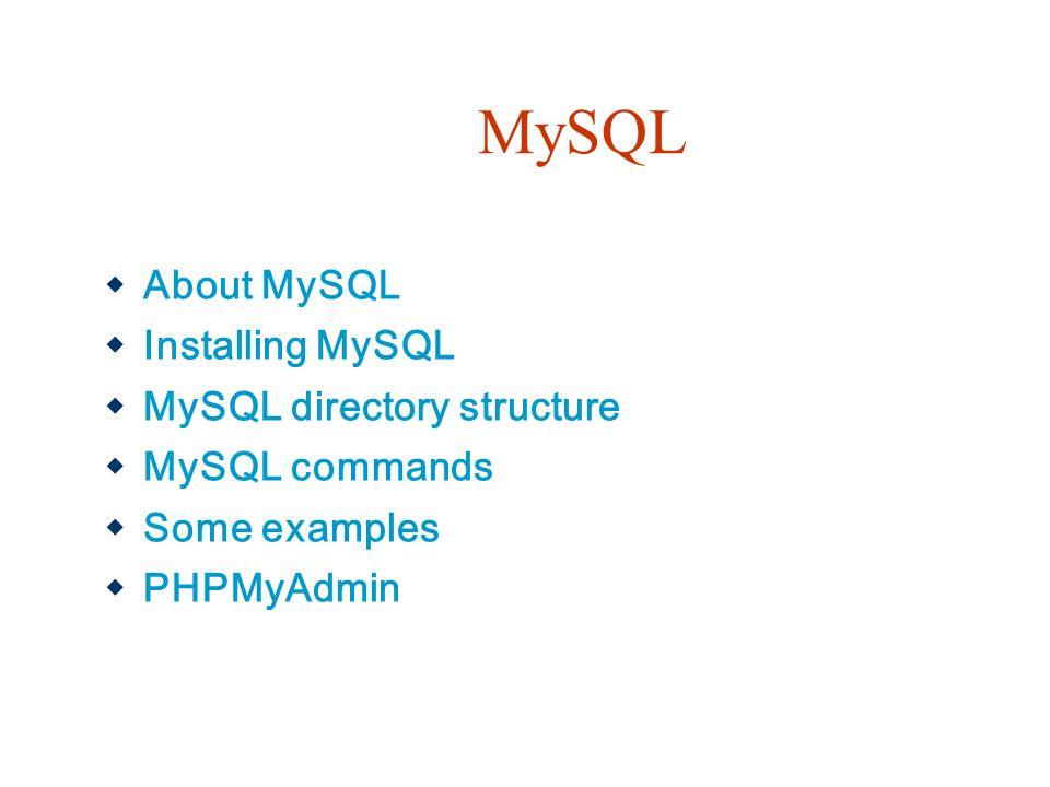 MySQL  About MySQL  Installing MySQL  MySQL directory structure  MySQL commands  Some examples  PHPMyAdmin