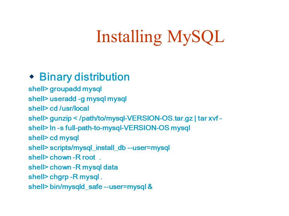 Installing MySQL  Binary distribution shell> groupadd mysql shell> useradd -g mysql mysql shell> cd /usr/local shell> gunzip < /path/to/mysql-VERSION-OS.tar.gz   tar xvf - shell> ln -s full-path-to-mysql-VERSION-OS mysql shell> cd mysql shell> scripts/mysql_install_db --user=mysql shell> chown -R root.