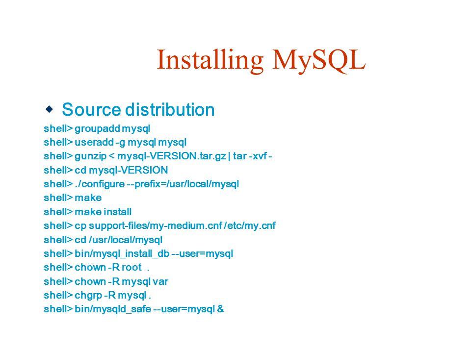 Installing MySQL  Source distribution shell> groupadd mysql shell> useradd -g mysql mysql shell> gunzip < mysql-VERSION.tar.gz   tar -xvf - shell> cd mysql-VERSION shell>./configure --prefix=/usr/local/mysql shell> make shell> make install shell> cp support-files/my-medium.cnf /etc/my.cnf shell> cd /usr/local/mysql shell> bin/mysql_install_db --user=mysql shell> chown -R root.
