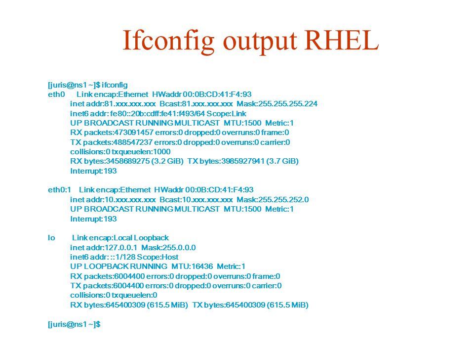 Ifconfig output RHEL [juris@ns1 ~]$ ifconfig eth0 Link encap:Ethernet HWaddr 00:0B:CD:41:F4:93 inet addr:81.xxx.xxx.xxx Bcast:81.xxx.xxx.xxx Mask:255.255.255.224 inet6 addr: fe80::20b:cdff:fe41:f493/64 Scope:Link UP BROADCAST RUNNING MULTICAST MTU:1500 Metric:1 RX packets:473091457 errors:0 dropped:0 overruns:0 frame:0 TX packets:488547237 errors:0 dropped:0 overruns:0 carrier:0 collisions:0 txqueuelen:1000 RX bytes:3458689275 (3.2 GiB) TX bytes:3985927941 (3.7 GiB) Interrupt:193 eth0:1 Link encap:Ethernet HWaddr 00:0B:CD:41:F4:93 inet addr:10.xxx.xxx.xxx Bcast:10.xxx.xxx.xxx Mask:255.255.252.0 UP BROADCAST RUNNING MULTICAST MTU:1500 Metric:1 Interrupt:193 lo Link encap:Local Loopback inet addr:127.0.0.1 Mask:255.0.0.0 inet6 addr: ::1/128 Scope:Host UP LOOPBACK RUNNING MTU:16436 Metric:1 RX packets:6004400 errors:0 dropped:0 overruns:0 frame:0 TX packets:6004400 errors:0 dropped:0 overruns:0 carrier:0 collisions:0 txqueuelen:0 RX bytes:645400309 (615.5 MiB) TX bytes:645400309 (615.5 MiB) [juris@ns1 ~]$