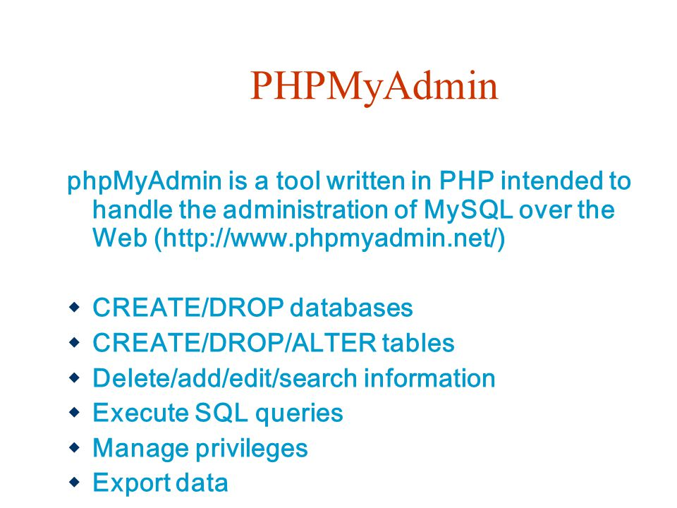 PHPMyAdmin phpMyAdmin is a tool written in PHP intended to handle the administration of MySQL over the Web (http://www.phpmyadmin.net/)  CREATE/DROP databases  CREATE/DROP/ALTER tables  Delete/add/edit/search information  Execute SQL queries  Manage privileges  Export data