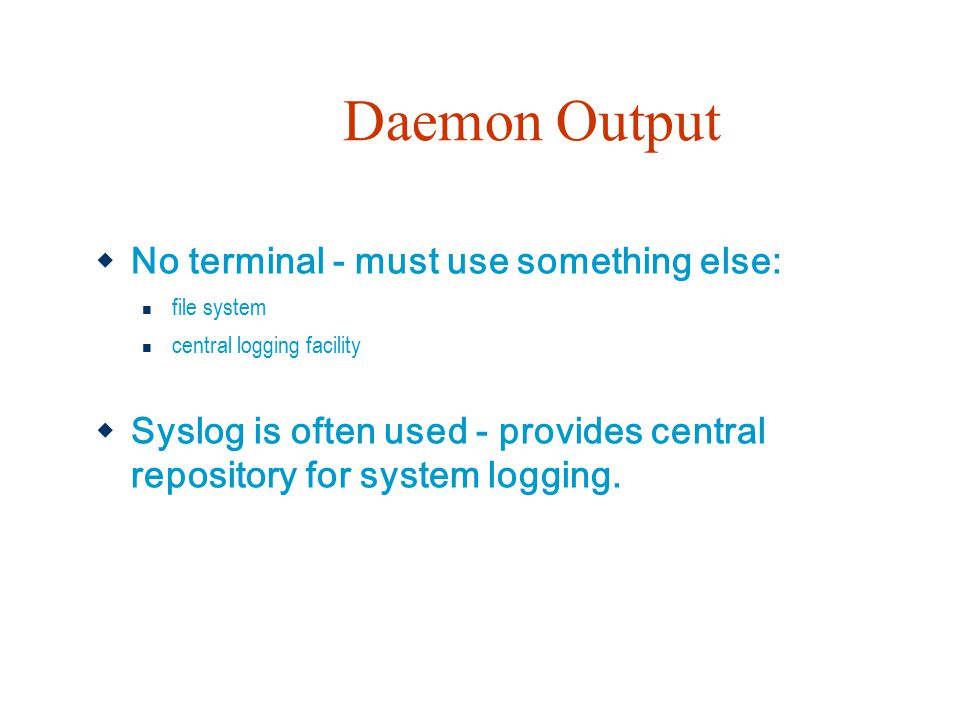 Daemon Output  No terminal - must use something else: file system central logging facility  Syslog is often used - provides central repository for s