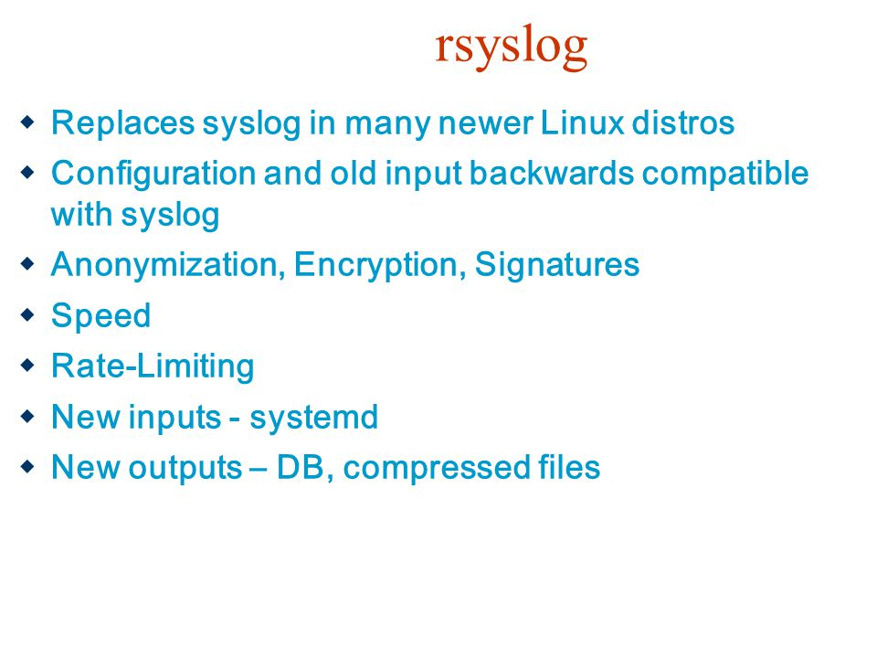 rsyslog  Replaces syslog in many newer Linux distros  Configuration and old input backwards compatible with syslog  Anonymization, Encryption, Sign