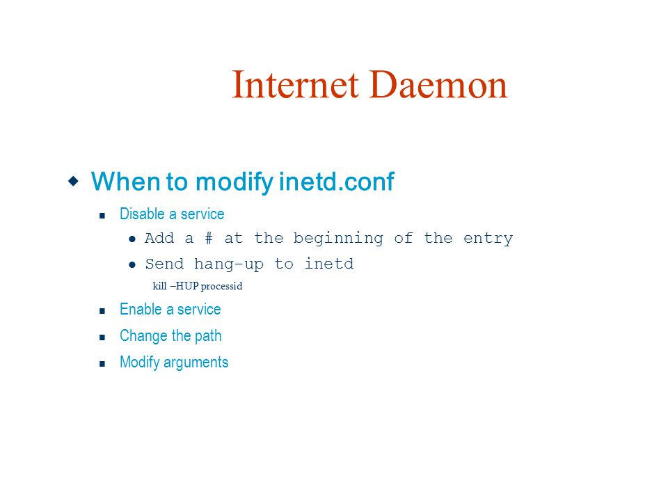 Internet Daemon  When to modify inetd.conf Disable a service Add a # at the beginning of the entry Send hang-up to inetd kill –HUP processid Enable a