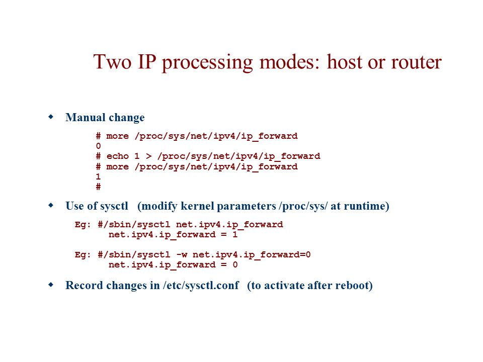 Two IP processing modes: host or router  Manual change # more /proc/sys/net/ipv4/ip_forward 0 # echo 1 > /proc/sys/net/ipv4/ip_forward # more /proc/s