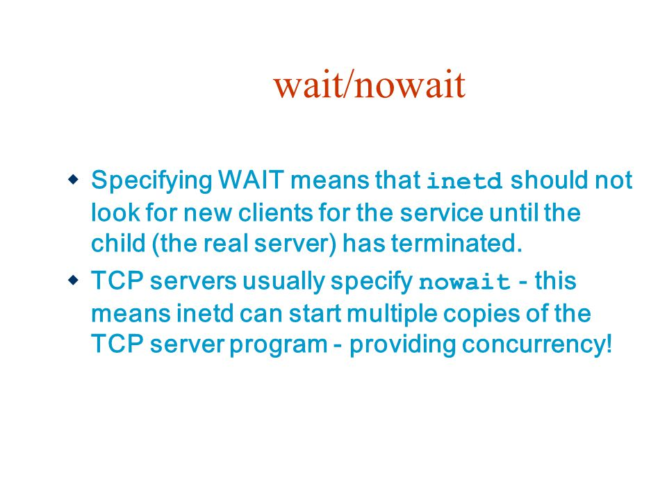 wait/nowait  Specifying WAIT means that inetd should not look for new clients for the service until the child (the real server) has terminated.  TCP