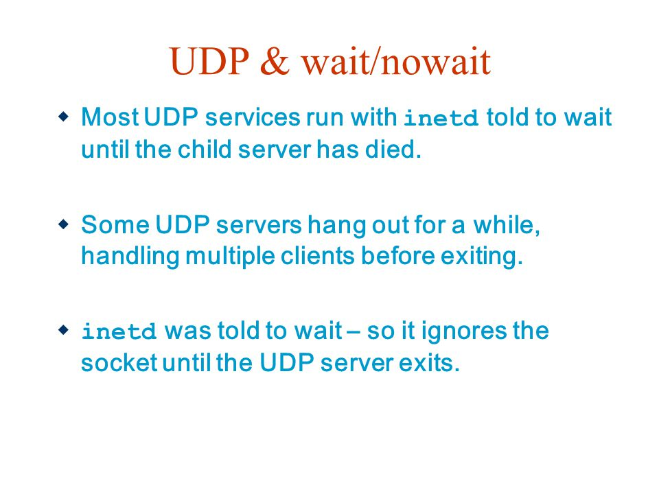 UDP & wait/nowait  Most UDP services run with inetd told to wait until the child server has died.  Some UDP servers hang out for a while, handling m