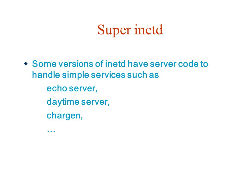 Super inetd  Some versions of inetd have server code to handle simple services such as echo server, daytime server, chargen, …