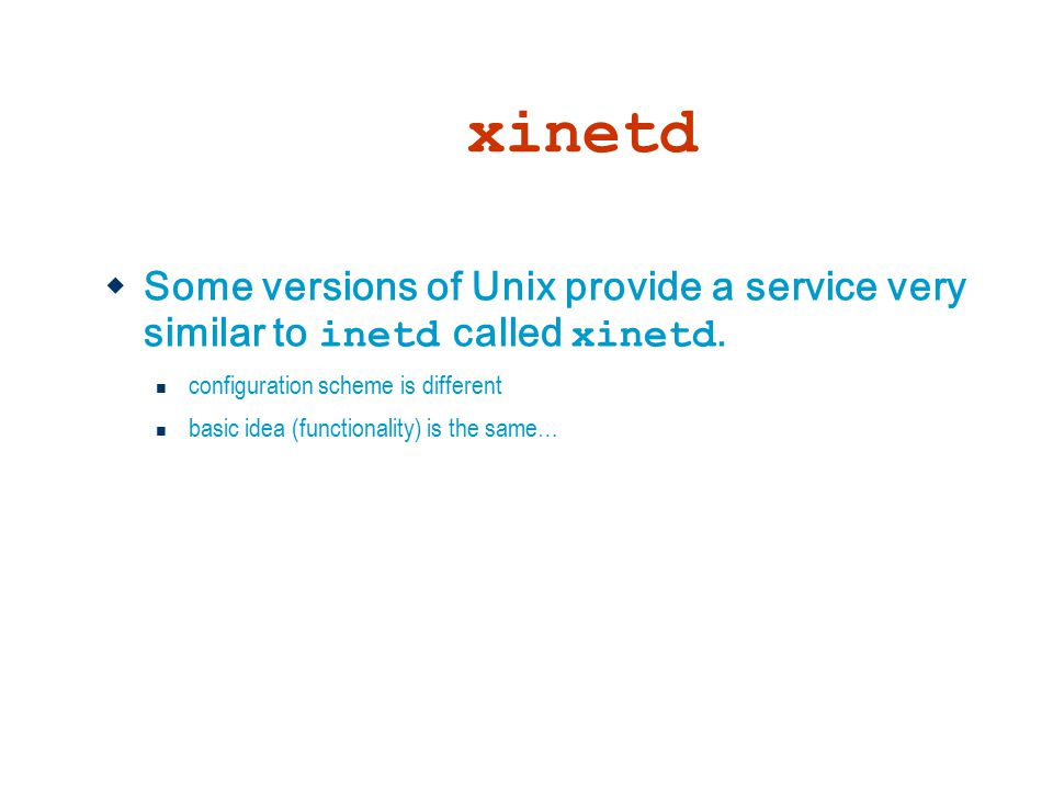 xinetd  Some versions of Unix provide a service very similar to inetd called xinetd. configuration scheme is different basic idea (functionality) is