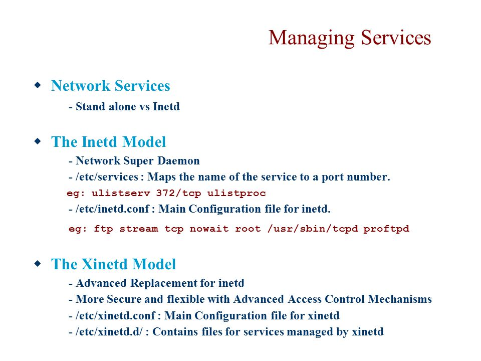 Managing Services  Network Services - Stand alone vs Inetd  The Inetd Model - Network Super Daemon - /etc/services : Maps the name of the service to