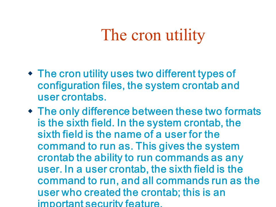 The cron utility  The cron utility uses two different types of configuration files, the system crontab and user crontabs.