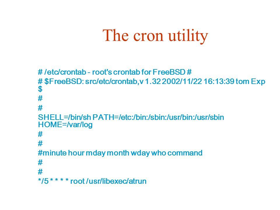 The cron utility # /etc/crontab - root s crontab for FreeBSD # # $FreeBSD: src/etc/crontab,v 1.32 2002/11/22 16:13:39 tom Exp $ # SHELL=/bin/sh PATH=/etc:/bin:/sbin:/usr/bin:/usr/sbin HOME=/var/log # #minute hour mday month wday who command # */5 * * * * root /usr/libexec/atrun