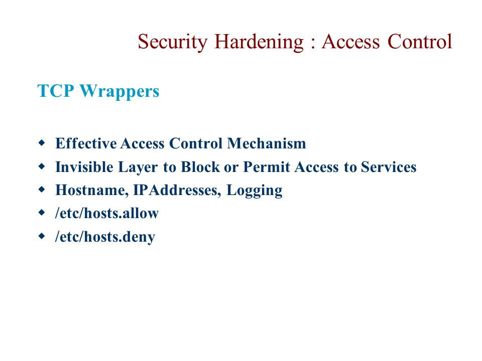 Security Hardening : Access Control TCP Wrappers  Effective Access Control Mechanism  Invisible Layer to Block or Permit Access to Services  Hostna