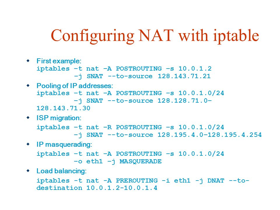 Configuring NAT with iptable  First example: iptables –t nat –A POSTROUTING –s 10.0.1.2 –j SNAT --to-source 128.143.71.21  Pooling of IP addresses: