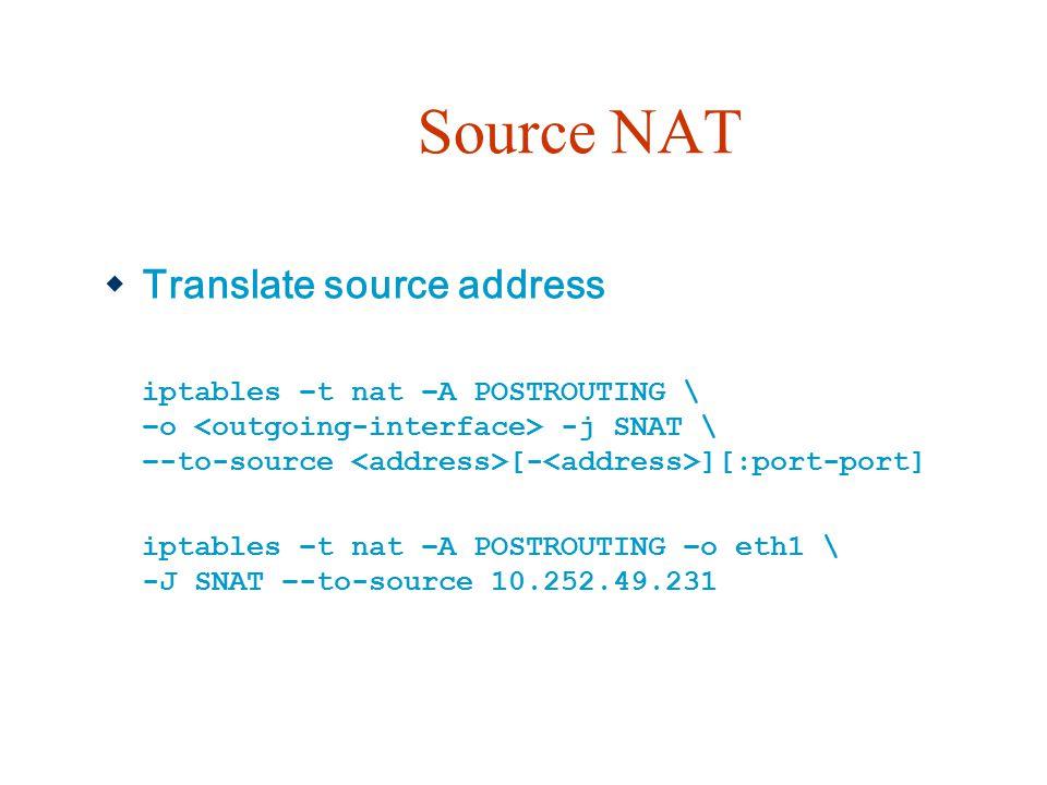 Source NAT  Translate source address iptables –t nat –A POSTROUTING \ –o -j SNAT \ –-to-source [- ][:port-port] iptables –t nat –A POSTROUTING –o eth1 \ -J SNAT –-to-source 10.252.49.231