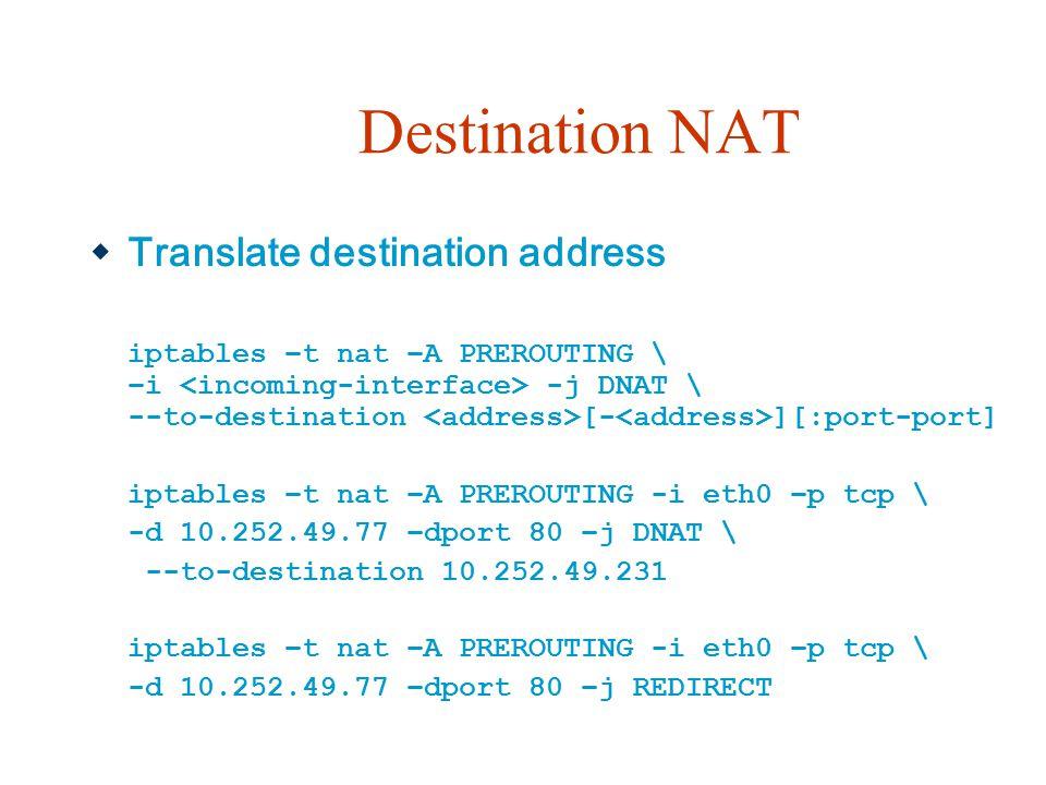 Destination NAT  Translate destination address iptables –t nat –A PREROUTING \ –i -j DNAT \ --to-destination [- ][:port-port] iptables –t nat –A PREROUTING -i eth0 –p tcp \ -d 10.252.49.77 –dport 80 –j DNAT \ --to-destination 10.252.49.231 iptables –t nat –A PREROUTING -i eth0 –p tcp \ -d 10.252.49.77 –dport 80 –j REDIRECT