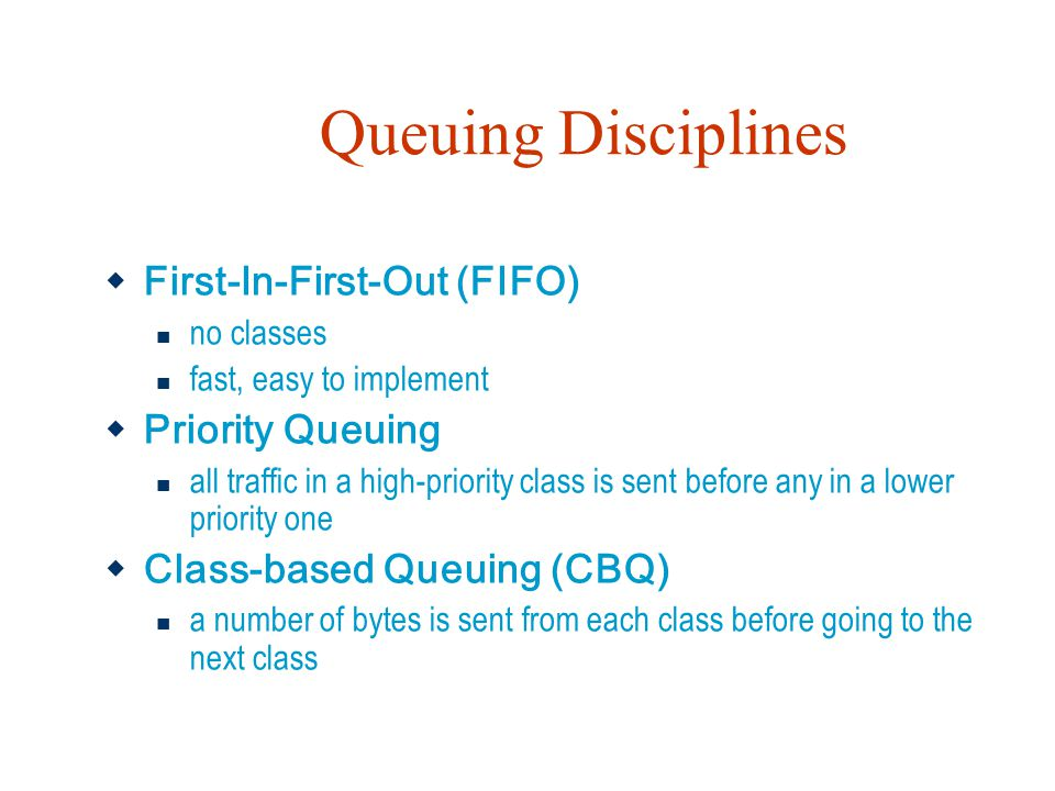 Queuing Disciplines  First-In-First-Out (FIFO) no classes fast, easy to implement  Priority Queuing all traffic in a high-priority class is sent bef