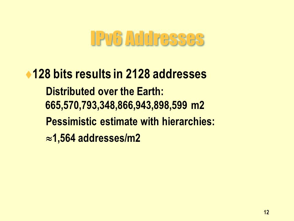 IPv6 Addresses  128 bits results in 2128 addresses  Distributed over the Earth: 665,570,793,348,866,943,898,599 m2  Pessimistic estimate with hierarchies:   1,564 addresses/m2 12