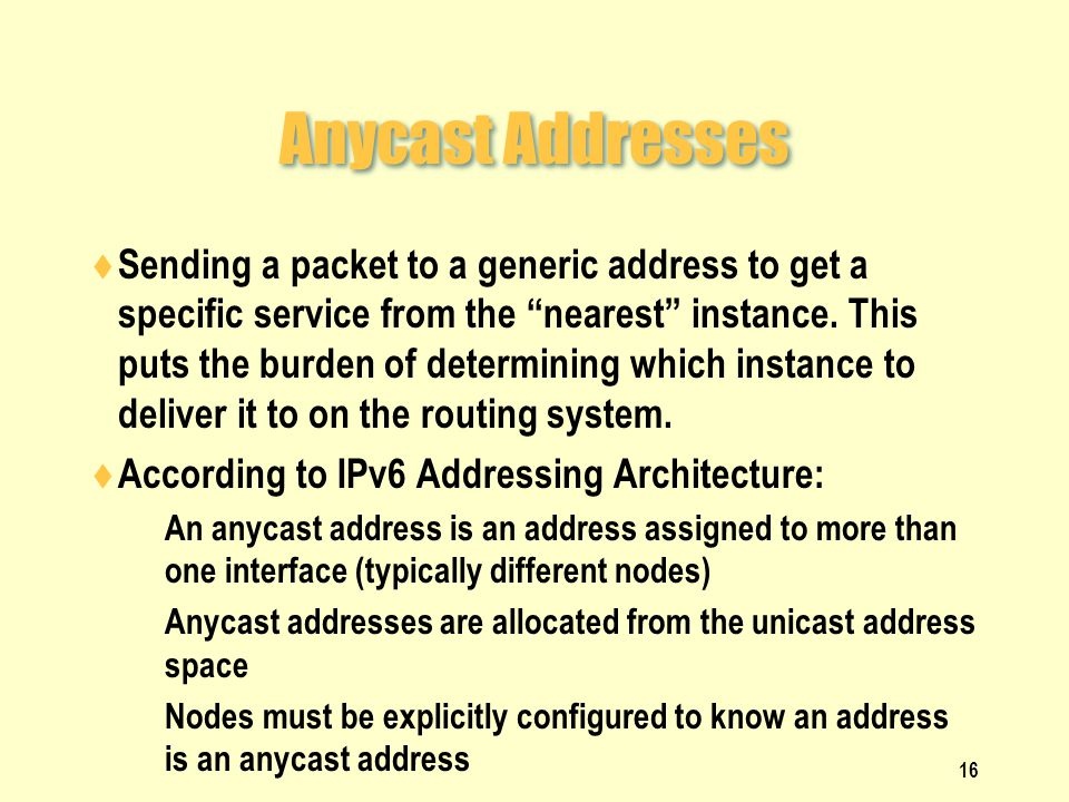 Anycast Addresses  Sending a packet to a generic address to get a specific service from the nearest instance.
