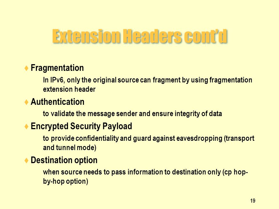 Extension Headers cont'd  Fragmentation  In IPv6, only the original source can fragment by using fragmentation extension header  Authentication  to validate the message sender and ensure integrity of data  Encrypted Security Payload  to provide confidentiality and guard against eavesdropping (transport and tunnel mode)  Destination option  when source needs to pass information to destination only (cp hop- by-hop option) 19