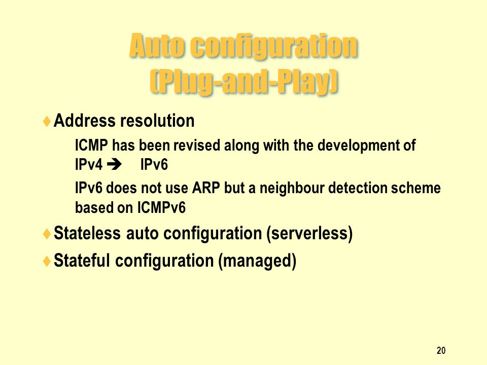 Auto configuration (Plug-and-Play)  Address resolution  ICMP has been revised along with the development of IPv4  IPv6  IPv6 does not use ARP but a neighbour detection scheme based on ICMPv6  Stateless auto configuration (serverless)  Stateful configuration (managed) 20