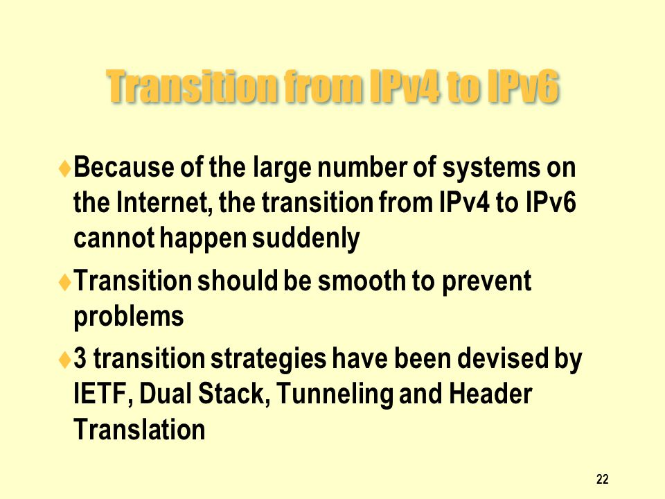 Transition from IPv4 to IPv6  Because of the large number of systems on the Internet, the transition from IPv4 to IPv6 cannot happen suddenly  Transition should be smooth to prevent problems  3 transition strategies have been devised by IETF, Dual Stack, Tunneling and Header Translation 22