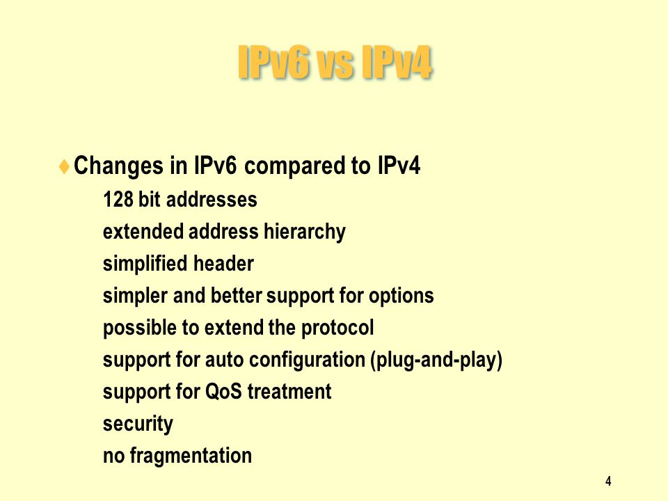 IPv6 vs IPv4  Changes in IPv6 compared to IPv4  128 bit addresses  extended address hierarchy  simplified header  simpler and better support for options  possible to extend the protocol  support for auto configuration (plug-and-play)  support for QoS treatment  security  no fragmentation 4