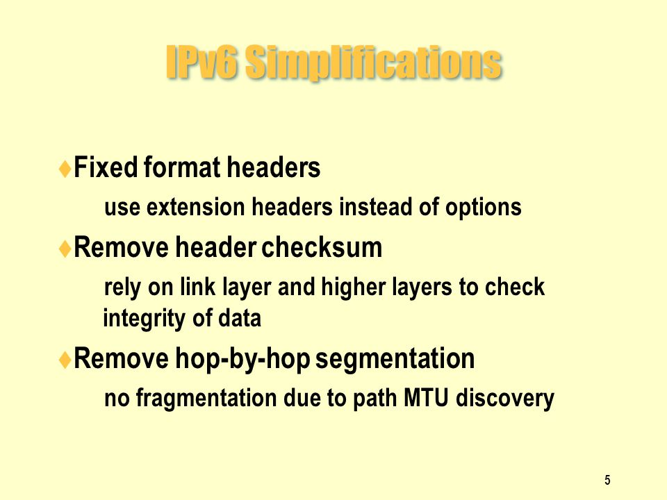 IPv6 Simplifications  Fixed format headers  use extension headers instead of options  Remove header checksum  rely on link layer and higher layers to check integrity of data  Remove hop-by-hop segmentation  no fragmentation due to path MTU discovery 5