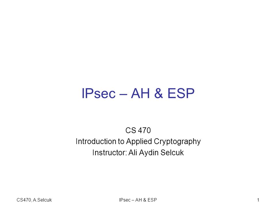CS470, A.SelcukIPsec – AH & ESP1 CS 470 Introduction to Applied Cryptography Instructor: Ali Aydin Selcuk